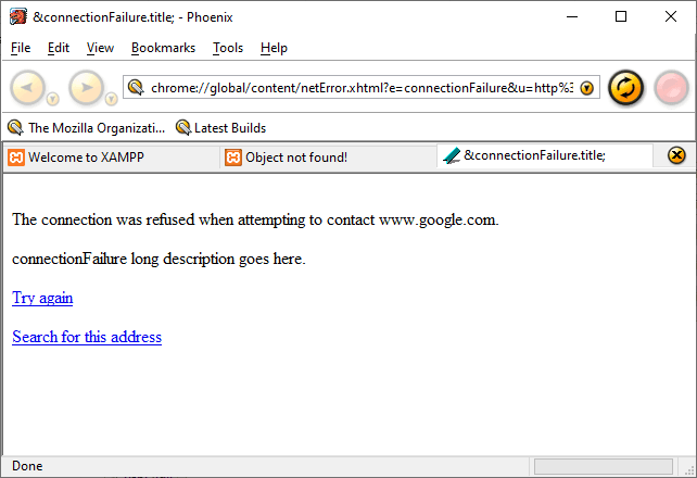 &connectionFaiIure.titIe; - Phoenix  File Edit View Eookmarks Tools Help  chrome//gIobaI/content/netError.xhtm[?e=connectionFaiIure&u=http%i @  The Mozilla Organizati... Latest Builds  O  @Welcome to XAMPP  Object not found!  &connectionFaiIure.titIe;  The connection was reffsed when attempting to contact www_google.com  long description goes here _  Search for this address  Done