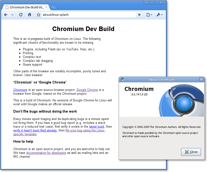 Chromium Dev Build  about:linux-splash  Chromium Dev Build  his IS an m-progress build of Chromium on Linuk The following  significant chunks of functionality are known to be missing  Plugins, including Flash (so no YouTube, Hulu, etc)  Printing  Complex text  • Complex tab dragging  Gears support  Other pans of the browser are notably incomplete, poorly tuned and  broken User beware!  'Chromium' vs 'Google Chrome'  Chromium IS an open source browser project Google Chrome IS a  browser from Google, based on the Chromium project  his IS a build of Chromiunm No versions of Google Chrome for Linux  exist until Google makes an official release  Don't file bugs without doing the work  Every minute spent triaging and de-duplicating bugs is a minute spent  not fixing thenm If you have a good bug report includes a stack  trace or a reduced test case), first verify it exists in the latest build, then  then file your bug using the Linux  specific template  How to help  Chromium is an open source project, and you are welcome to help out  We have documentation for developers as well as mailing lists and an  IRC channel  About Chromium  Chromium  3.0.191.0(0)  Copyright @ 2006-2009 The Chromium Authors. Al Rights Reserved.  Chromium is made possible by the Chromium open source project  and other open source software.  Close